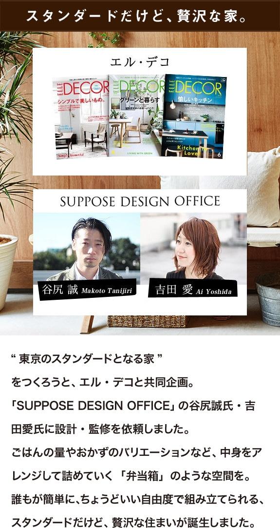 """スタンダードだけど、贅沢な家。""""東京のスタンダードとなる家""""をつくろうと、エル・デコと共同企画。「SUPPOSE DESIGN OFFICE」の谷尻誠氏・吉田愛氏に設計・監修を依頼しました。ごはんの量やおかずのバリエーションなど、中身をアレンジして詰めていく「弁当箱」のような空間を。誰もが簡単に、ちょうどいい自由度で組み立てられる、スタンダードだけど、贅沢な住まいが誕生しました。"""