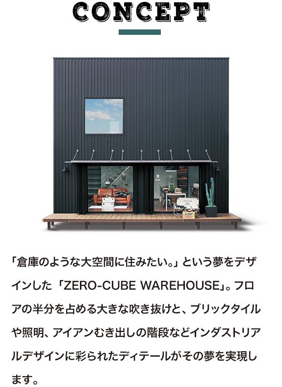 ゼロキューブ ウェアハウス(ZERO-CUBE WAREHOUSE) コンセプト「倉庫のような大空間に住みたい。」という夢をデザインした「ZERO-CUBE WAREHOUSE」。フロアの半分を占める大きな吹き抜けと、ブリックタイルや照明、アイアンむき出しの階段などインダストリアルデザインに彩られたディテールがその夢を実現します。